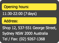 Opening Hours:11:00-22:00(7 days) Address:Shop 12, 537-551 George Street, Sydney NSW 2000 Australia Tel/Fax: (02)9267-1368
